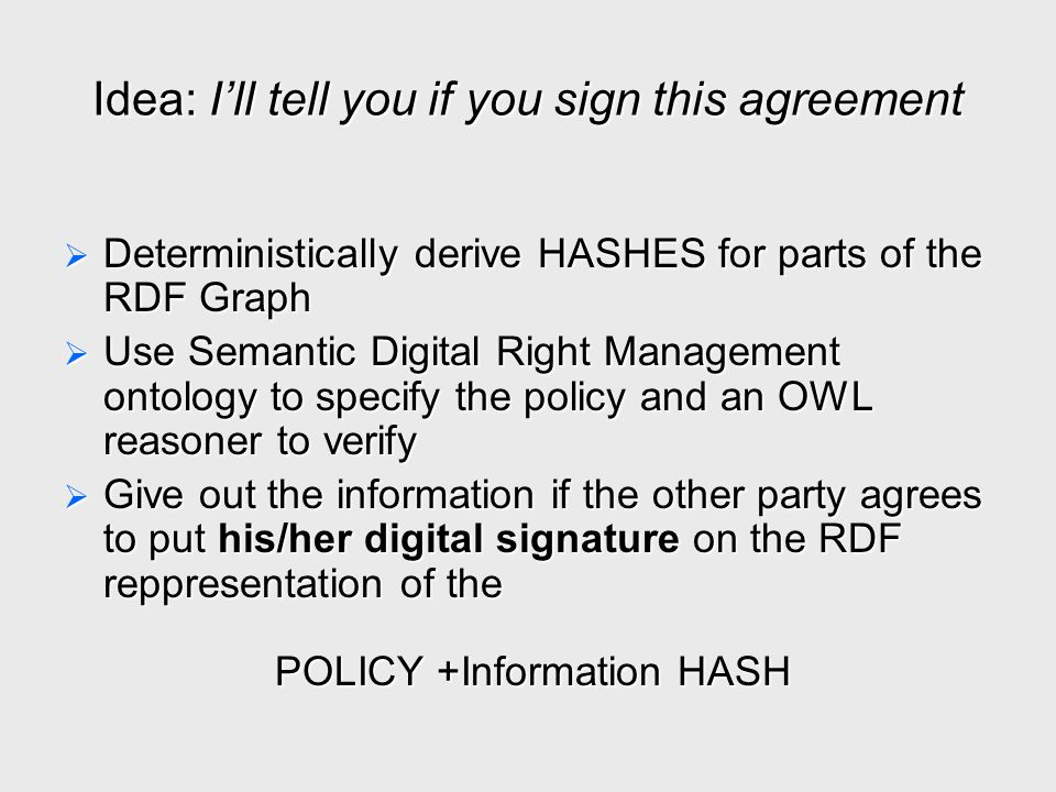 Idea: I'll tell you if you sign this agreement  Deterministically derive HASHES for parts of the RDF Graph  Use Semantic Digital Right Management on