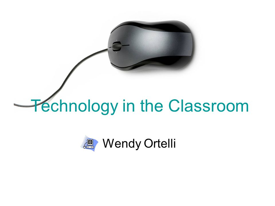 Technology in the Classroom Wendy Ortelli