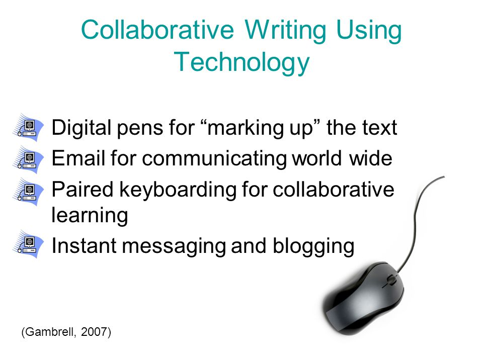 Collaborative Writing Using Technology Digital pens for marking up the text Email for communicating world wide Paired keyboarding for collaborative learning Instant messaging and blogging (Gambrell, 2007)