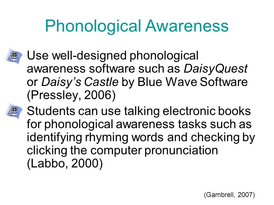 Phonological Awareness Use well-designed phonological awareness software such as DaisyQuest or Daisy's Castle by Blue Wave Software (Pressley, 2006) Students can use talking electronic books for phonological awareness tasks such as identifying rhyming words and checking by clicking the computer pronunciation (Labbo, 2000) (Gambrell, 2007)