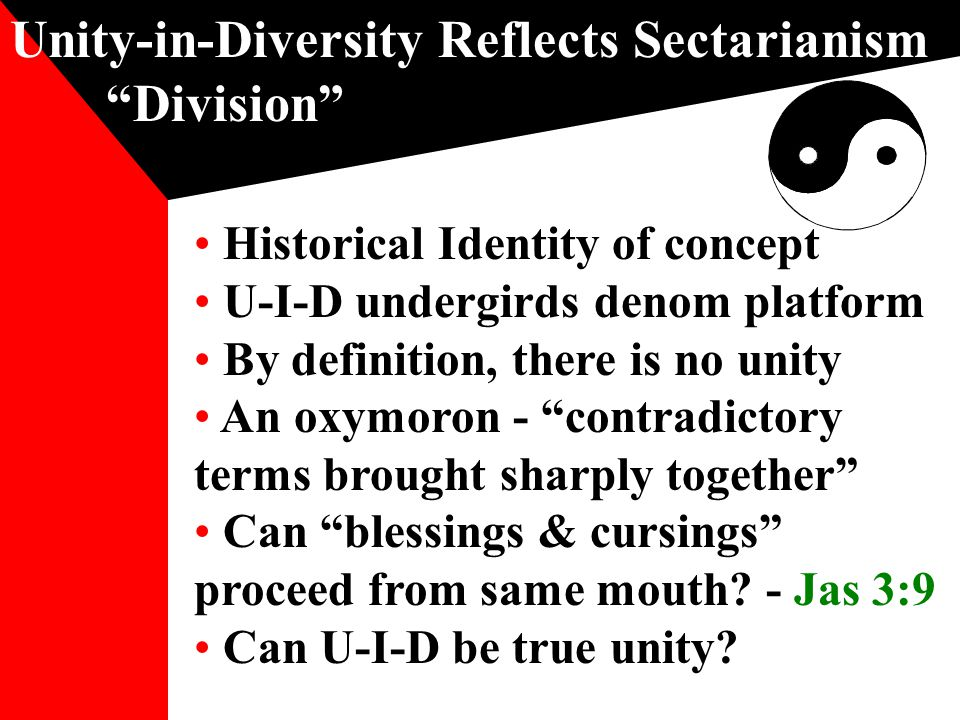 Unity-in-Diversity Reflects Sectarianism Division Historical Identity of concept U-I-D undergirds denom platform By definition, there is no unity An oxymoron - contradictory terms brought sharply together Can blessings & cursings proceed from same mouth.