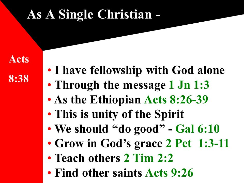 As A Single Christian - I have fellowship with God alone Through the message 1 Jn 1:3 As the Ethiopian Acts 8:26-39 This is unity of the Spirit We should do good - Gal 6:10 Grow in God's grace 2 Pet 1:3-11 Teach others 2 Tim 2:2 Find other saints Acts 9:26 Acts 8:38