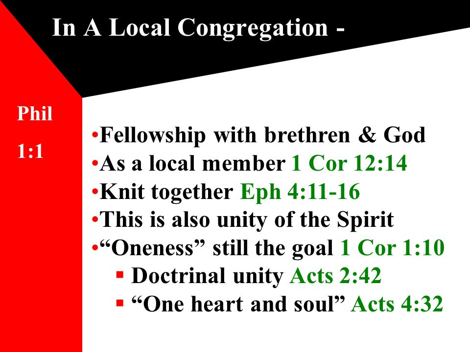 In A Local Congregation - Fellowship with brethren & God As a local member 1 Cor 12:14 Knit together Eph 4:11-16 This is also unity of the Spirit Oneness still the goal 1 Cor 1:10  Doctrinal unity Acts 2:42  One heart and soul Acts 4:32 Phil 1:1