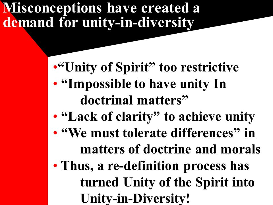 Misconceptions have created a demand for unity-in-diversity Unity of Spirit too restrictive Impossible to have unity In doctrinal matters Lack of clarity to achieve unity We must tolerate differences in matters of doctrine and morals Thus, a re-definition process has turned Unity of the Spirit into Unity-in-Diversity!