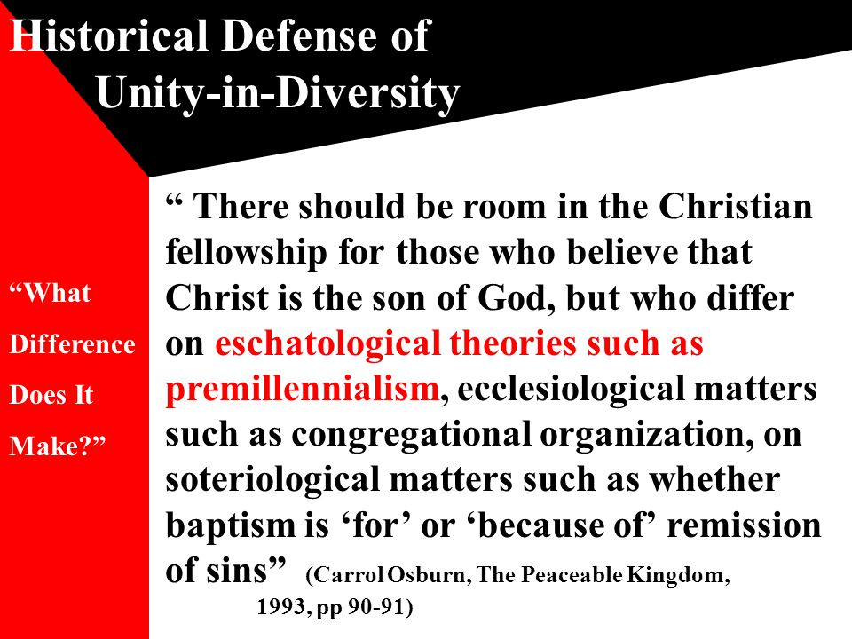 Historical Defense of Unity-in-Diversity There should be room in the Christian fellowship for those who believe that Christ is the son of God, but who differ on eschatological theories such as premillennialism, ecclesiological matters such as congregational organization, on soteriological matters such as whether baptism is 'for' or 'because of' remission of sins (Carrol Osburn, The Peaceable Kingdom, 1993, pp 90-91) What Difference Does It Make?