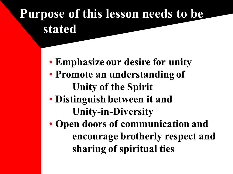 Purpose of this lesson needs to be stated Emphasize our desire for unity Promote an understanding of Unity of the Spirit Distinguish between it and Unity-in-Diversity Open doors of communication and encourage brotherly respect and sharing of spiritual ties