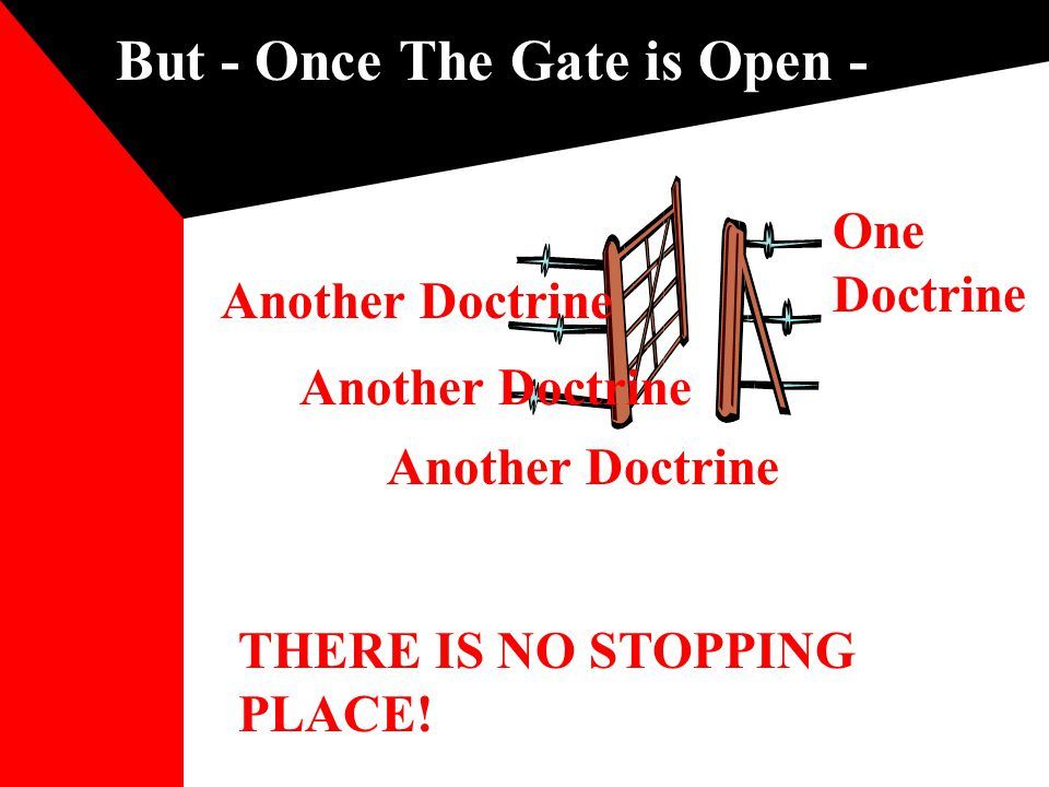 But - Once The Gate is Open - THERE IS NO STOPPING PLACE! One Doctrine Another Doctrine