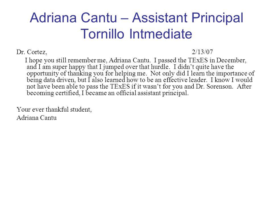 Adriana Cantu – Assistant Principal Tornillo Intmediate Dr. Cortez, 2/13/07 I hope you still remember me, Adriana Cantu. I passed the TExES in Decembe