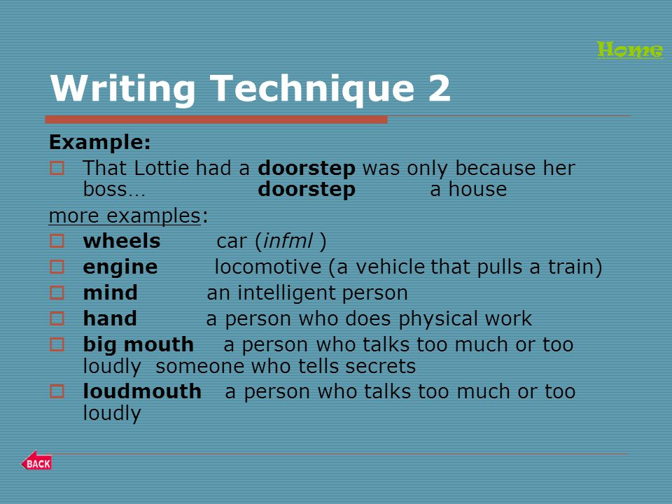 Writing Technique 2 Example:  That Lottie had a doorstep was only because her boss … doorstep a house more examples:  wheels car (infml )  engine locomotive (a vehicle that pulls a train)  mind an intelligent person  hand a person who does physical work  big mouth a person who talks too much or too loudly someone who tells secrets  loudmouth a person who talks too much or too loudly Home