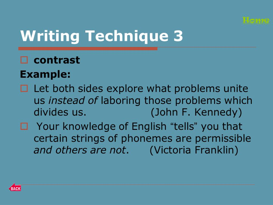Writing Technique 3  contrast Example:  Let both sides explore what problems unite us instead of laboring those problems which divides us.