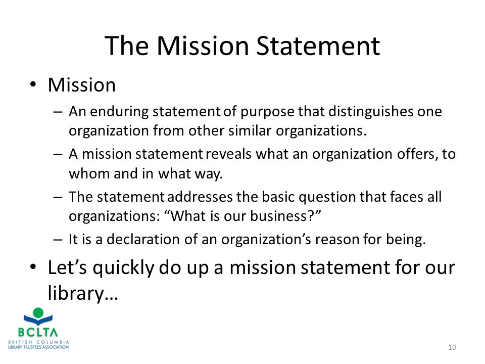 The Mission Statement Mission – An enduring statement of purpose that distinguishes one organization from other similar organizations.