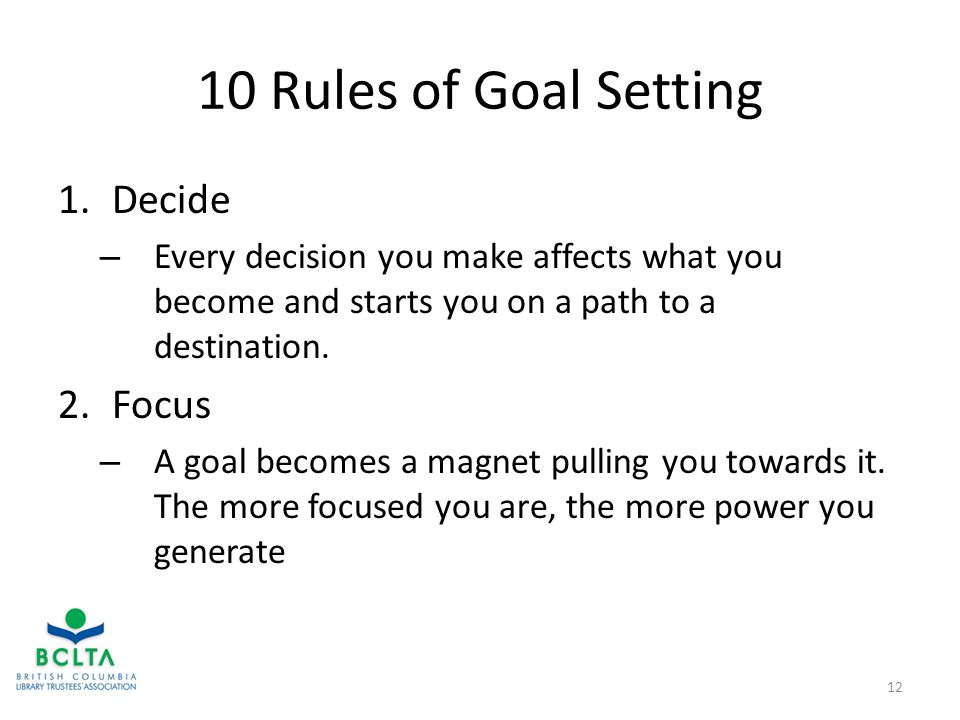 10 Rules of Goal Setting 1.Decide – Every decision you make affects what you become and starts you on a path to a destination.