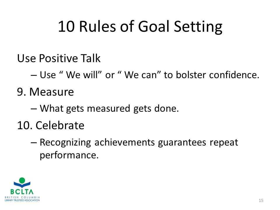 10 Rules of Goal Setting Use Positive Talk – Use We will or We can to bolster confidence.