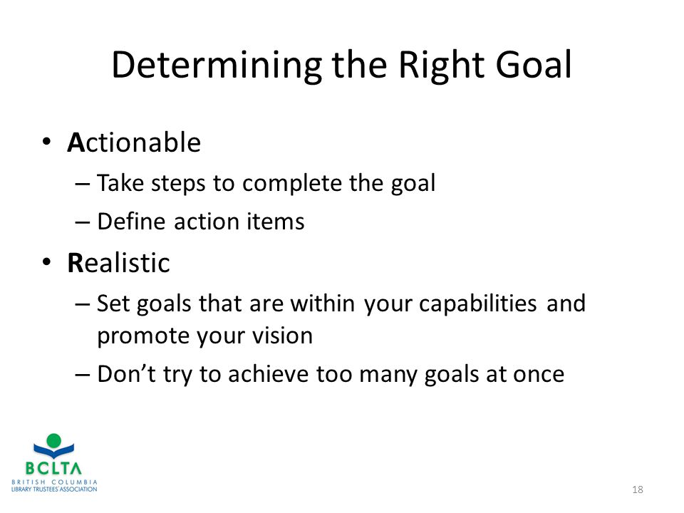 Determining the Right Goal Actionable – Take steps to complete the goal – Define action items Realistic – Set goals that are within your capabilities and promote your vision – Don't try to achieve too many goals at once 18