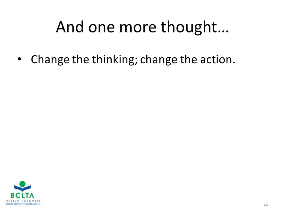 And one more thought… Change the thinking; change the action. 26