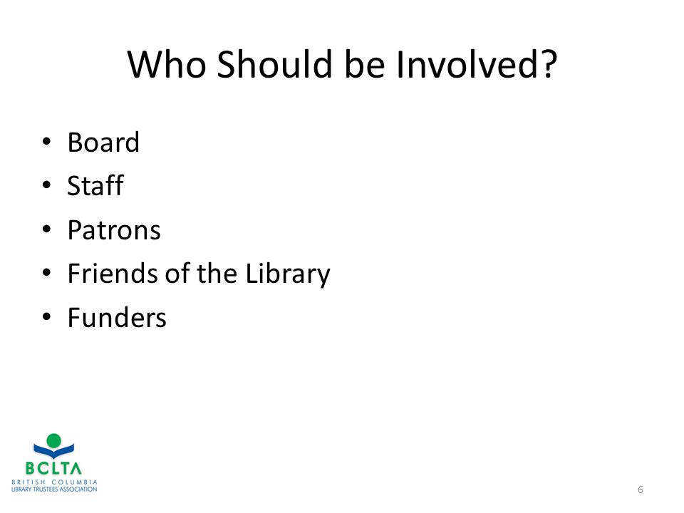 Who Should be Involved Board Staff Patrons Friends of the Library Funders 6