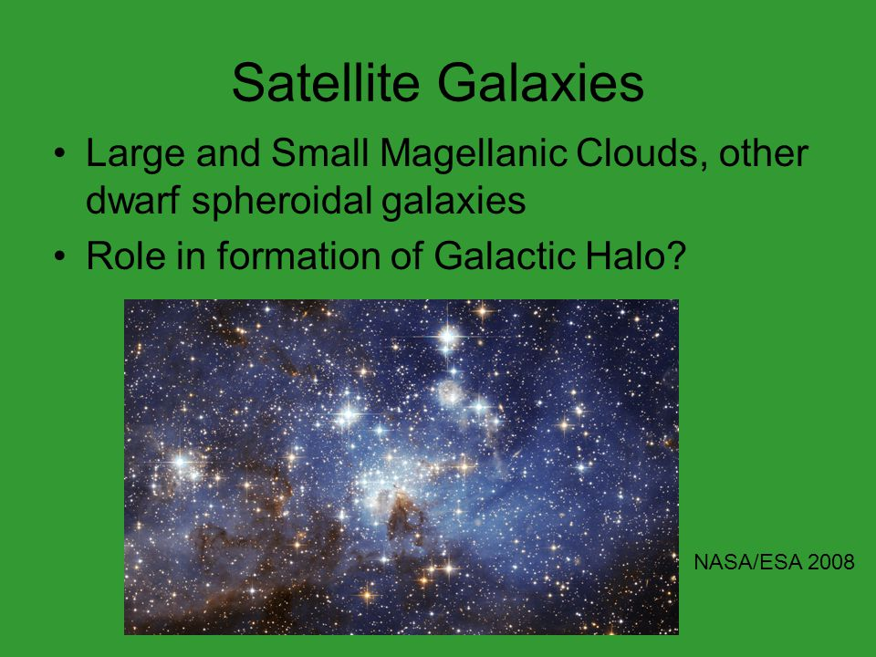 Satellite Galaxies Large and Small Magellanic Clouds, other dwarf spheroidal galaxies Role in formation of Galactic Halo? NASA/ESA 2008