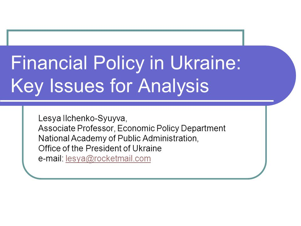 Financial Policy in Ukraine: Key Issues for Analysis Lesya Ilchenko-Syuyva, Associate Professor, Economic Policy Department National Academy of Public Administration, Office of the President of Ukraine e-mail: lesya@rocketmail.comlesya@rocketmail.com