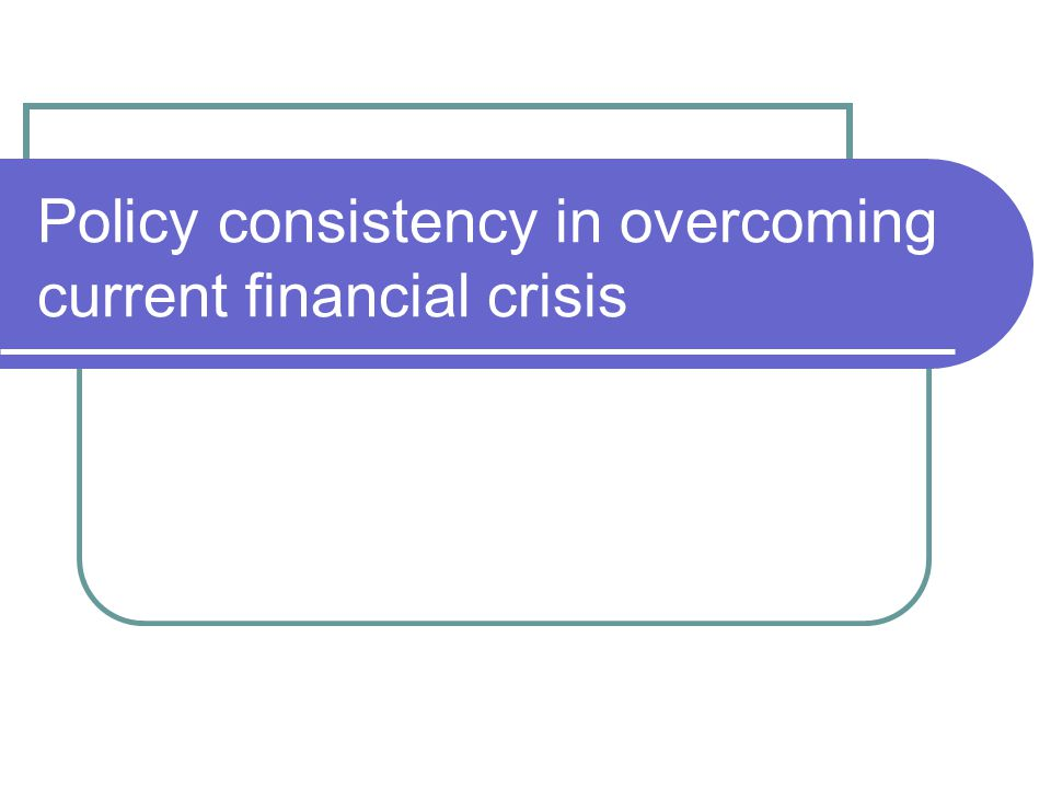 Policy consistency in overcoming current financial crisis