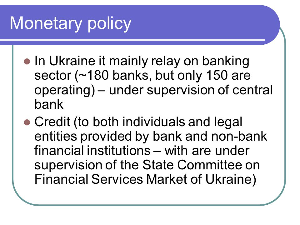Monetary policy In Ukraine it mainly relay on banking sector (~180 banks, but only 150 are operating) – under supervision of central bank Credit (to both individuals and legal entities provided by bank and non-bank financial institutions – with are under supervision of the State Committee on Financial Services Market of Ukraine)