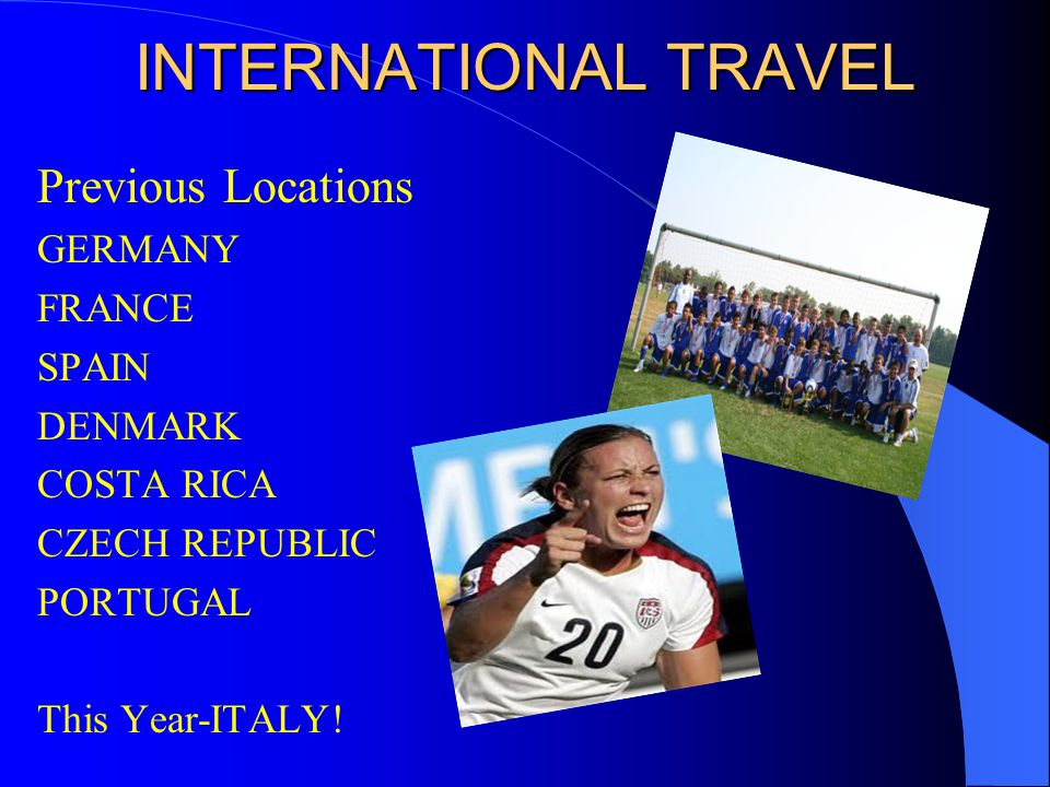 INTERNATIONAL TRAVEL Previous Locations GERMANY FRANCE SPAIN DENMARK COSTA RICA CZECH REPUBLIC PORTUGAL This Year-ITALY!