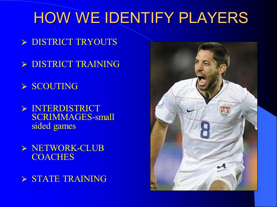 HOW WE IDENTIFY PLAYERS  DISTRICT TRYOUTS  DISTRICT TRAINING  SCOUTING  INTERDISTRICT SCRIMMAGES-small sided games  NETWORK-CLUB COACHES  STATE TRAINING