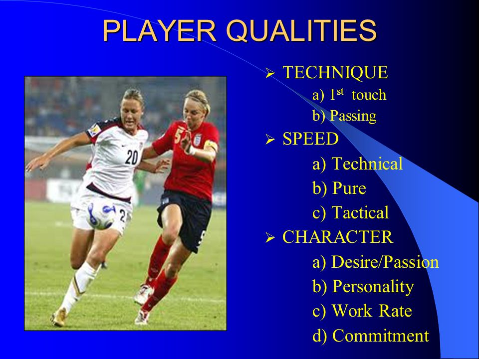 PLAYER QUALITIES  TECHNIQUE a) 1 st touch b) Passing  SPEED a) Technical b) Pure c) Tactical  CHARACTER a) Desire/Passion b) Personality c) Work Rate d) Commitment