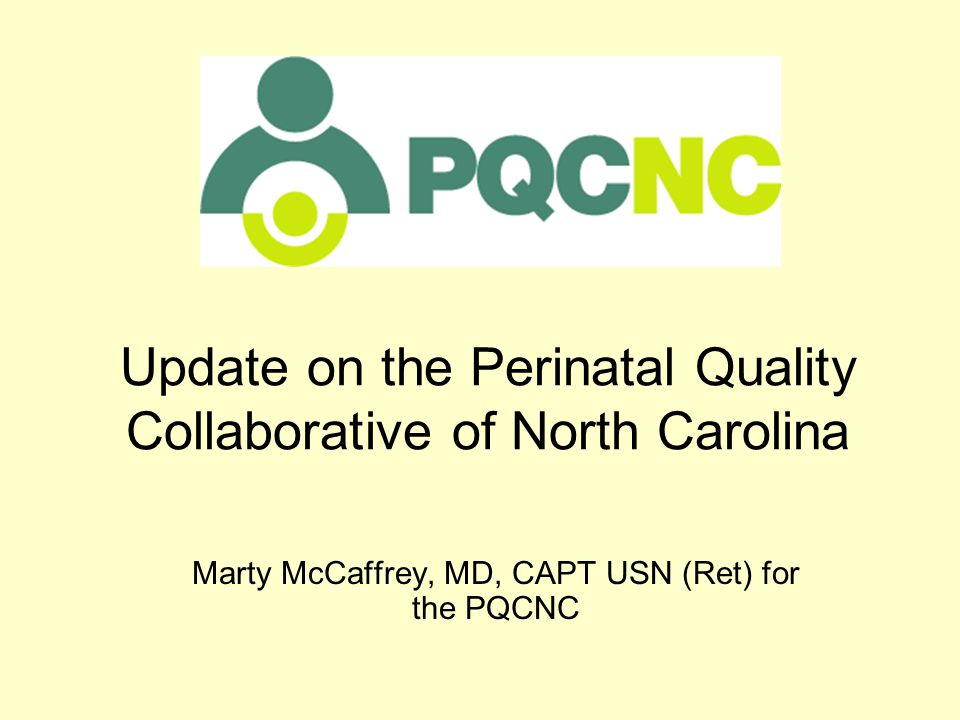 Update on the Perinatal Quality Collaborative of North Carolina Marty McCaffrey, MD, CAPT USN (Ret) for the PQCNC