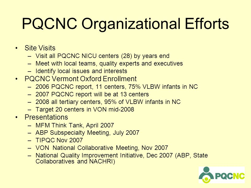 PQCNC Organizational Efforts Site Visits –Visit all PQCNC NICU centers (28) by years end –Meet with local teams, quality experts and executives –Identify local issues and interests PQCNC Vermont Oxford Enrollment –2006 PQCNC report, 11 centers, 75% VLBW infants in NC –2007 PQCNC report will be at 13 centers –2008 all tertiary centers, 95% of VLBW infants in NC –Target 20 centers in VON mid-2008 Presentations –MFM Think Tank, April 2007 –ABP Subspecialty Meeting, July 2007 –TIPQC Nov 2007 –VON National Collaborative Meeting, Nov 2007 –National Quality Improvement Initiative, Dec 2007 (ABP, State Collaboratives and NACHRI)