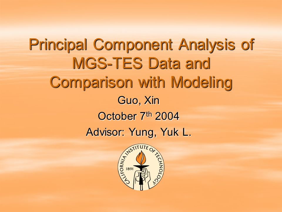 Principal Component Analysis of MGS-TES Data and Comparison with Modeling Guo, Xin October 7 th 2004 Advisor: Yung, Yuk L.