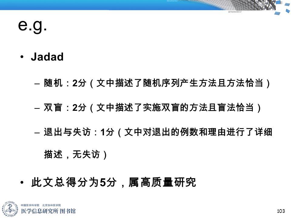 e.g. Jadad – 随机: 2 分(文中描述了随机序列产生方法且方法恰当) – 双盲: 2 分(文中描述了实施双盲的方法且盲法恰当) – 退出与失访: 1 分(文中对退出的例数和理由进行了详细 描述,无失访) 此文总得分为 5 分,属高质量研究 103