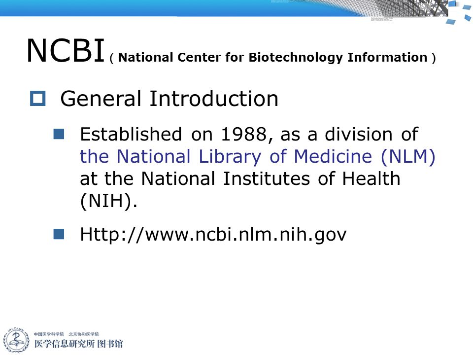 NCBI ( National Center for Biotechnology Information )  General Introduction Established on 1988, as a division of the National Library of Medicine (NLM) at the National Institutes of Health (NIH).