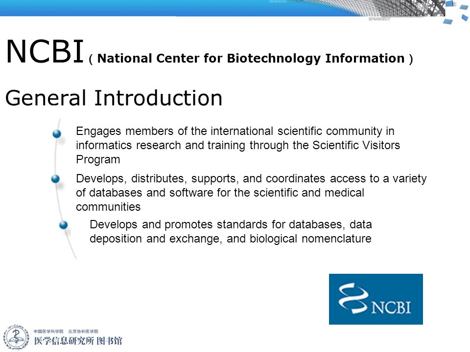 NCBI ( National Center for Biotechnology Information ) General Introduction Engages members of the international scientific community in informatics research and training through the Scientific Visitors Program Develops, distributes, supports, and coordinates access to a variety of databases and software for the scientific and medical communities Develops and promotes standards for databases, data deposition and exchange, and biological nomenclature