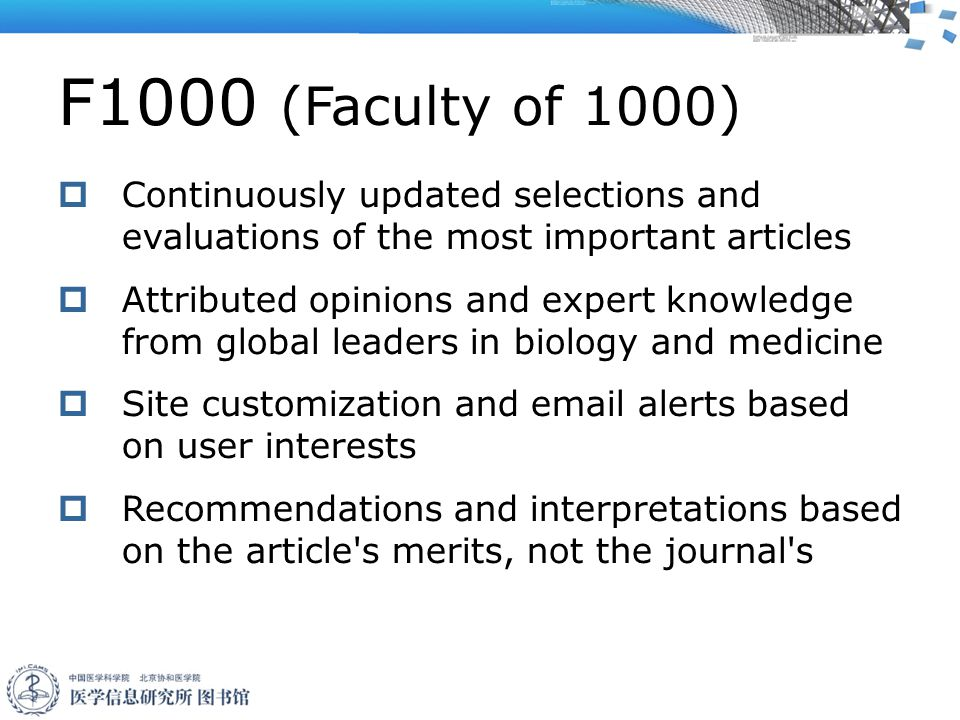 F1000 (Faculty of 1000)  Continuously updated selections and evaluations of the most important articles  Attributed opinions and expert knowledge from global leaders in biology and medicine  Site customization and email alerts based on user interests  Recommendations and interpretations based on the article s merits, not the journal s