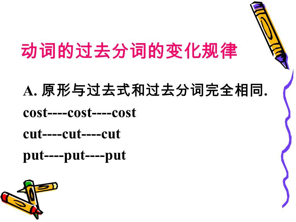 动词的过去分词的变化规律 A. 原形与过去式和过去分词完全相同. cost----cost----cost cut----cut----cut put----put----put