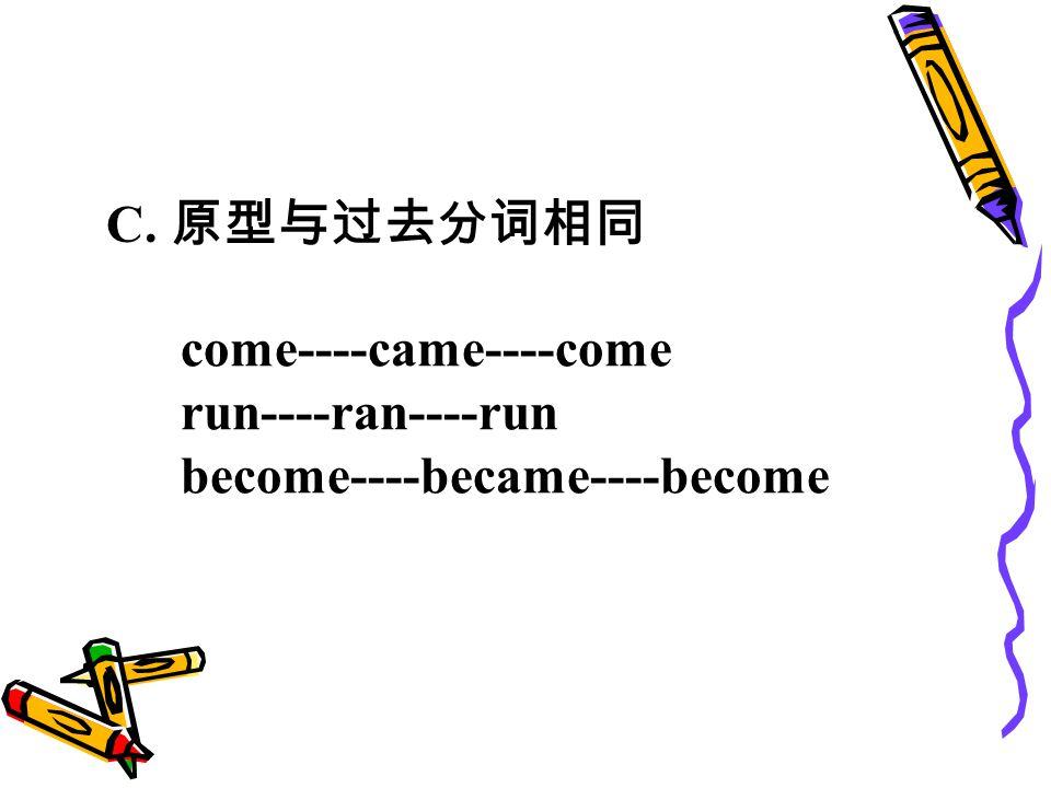 C. 原型与过去分词相同 come----came----come run----ran----run become----became----become