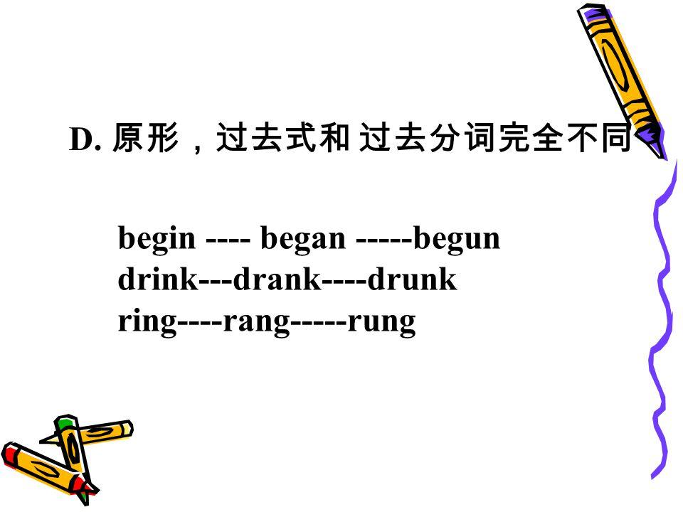 D. 原形,过去式和 过去分词完全不同 begin ---- began -----begun drink---drank----drunk ring----rang-----rung