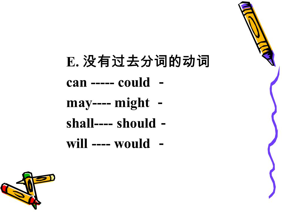 E. 没有过去分词的动词 can ----- could - may---- might - shall---- should - will ---- would -