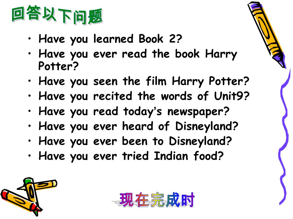 Have you learned Book 2? Have you ever read the book Harry Potter? Have you seen the film Harry Potter? Have you recited the words of Unit9? Have you