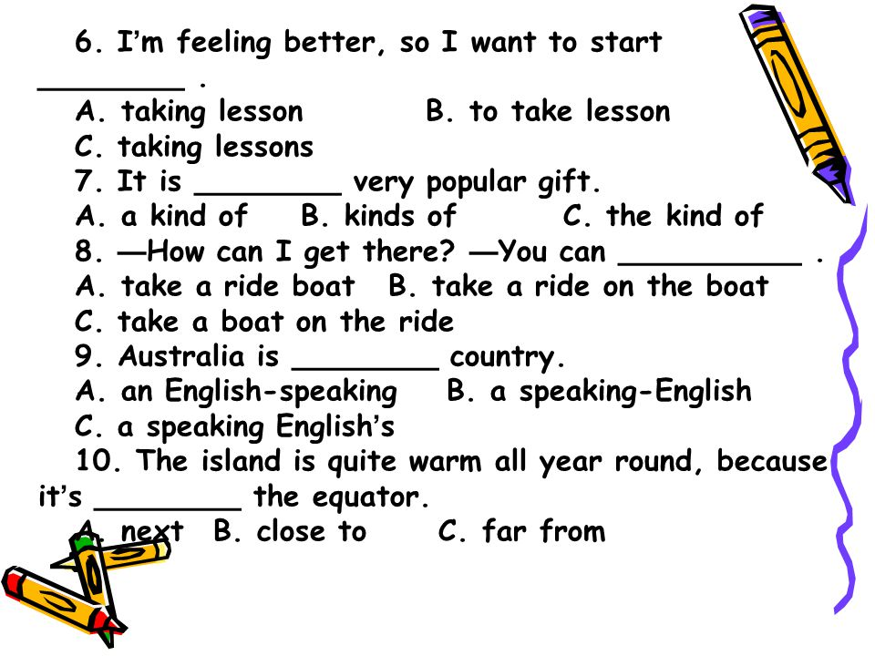 6. I ' m feeling better, so I want to start ________. A. taking lesson B. to take lesson C. taking lessons 7. It is ________ very popular gift. A. a k