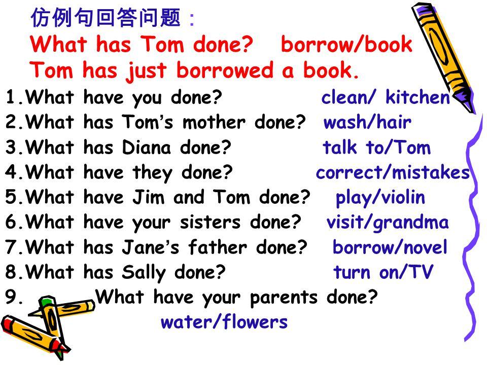 仿例句回答问题: What has Tom done. borrow/book Tom has just borrowed a book.