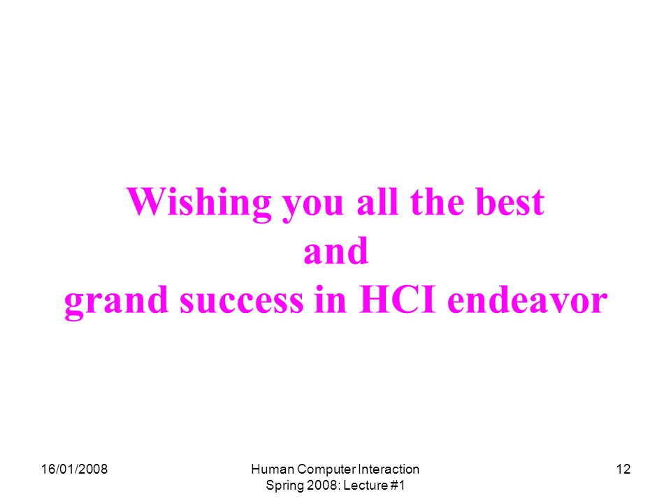 16/01/2008Human Computer Interaction Spring 2008: Lecture #1 12 Wishing you all the best and grand success in HCI endeavor