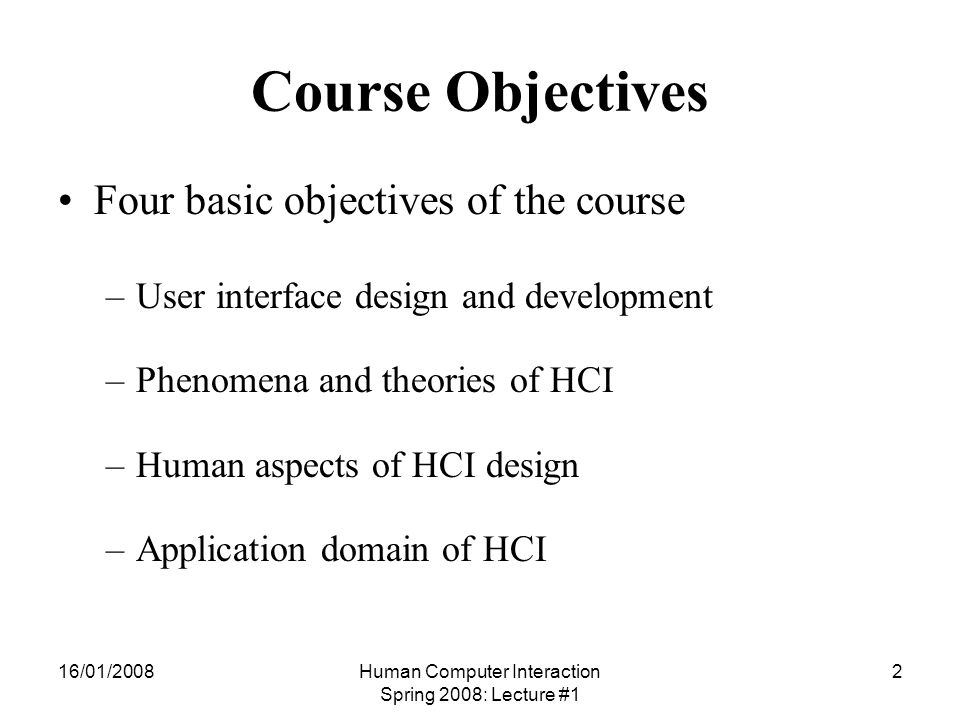16/01/2008Human Computer Interaction Spring 2008: Lecture #1 3 Course Objective (contd.) User Interface Design and Development –To stress the importance of good interfaces and the relationship of user interface design to HCI –Basic skills and knowledge for interface design HCI requires additional skills and basic knowledge –Skills include interface variability –Basic knowledge include features of interaction styles and devices and their relationship to user characteristics
