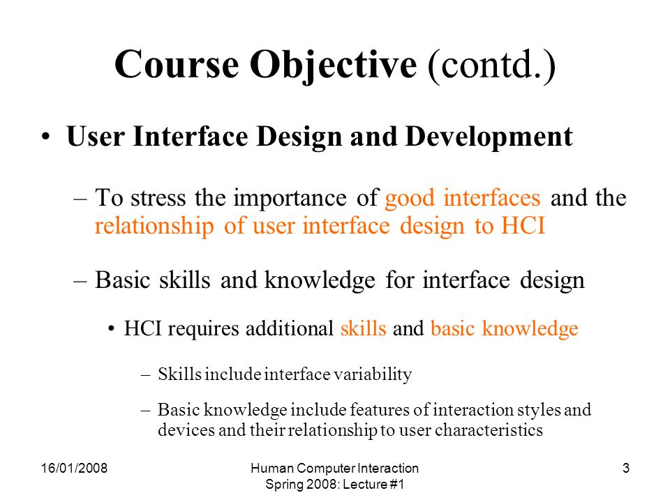 16/01/2008Human Computer Interaction Spring 2008: Lecture #1 4 Course Objective (contd.) Phenomena and theories of HCI – To understand human psychological architecture and processing constraints –To cover new design methods and techniques available –To understand the new conceptual mechanism used in HCI