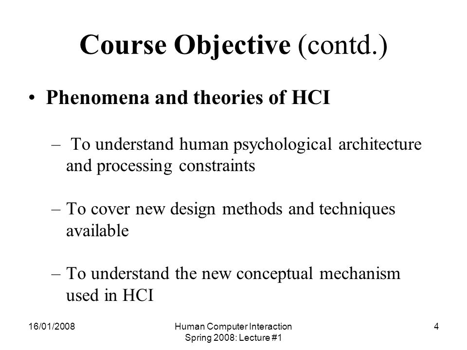 16/01/2008Human Computer Interaction Spring 2008: Lecture #1 5 Course Objective (contd.) Human aspects in HCI design – To familiarize some of the basic human and machine related factors that influences the design and development of interactive computing systems
