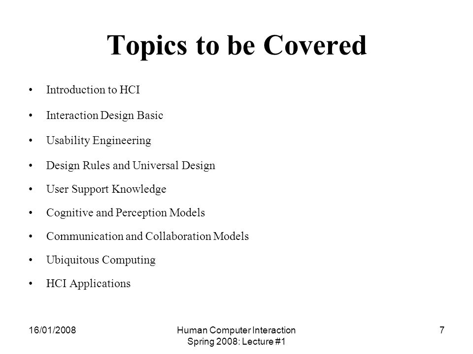 16/01/2008Human Computer Interaction Spring 2008: Lecture #1 7 Topics to be Covered Introduction to HCI Interaction Design Basic Usability Engineering Design Rules and Universal Design User Support Knowledge Cognitive and Perception Models Communication and Collaboration Models Ubiquitous Computing HCI Applications