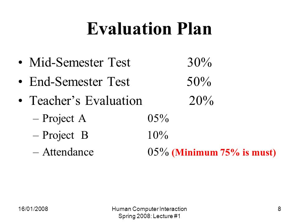 16/01/2008Human Computer Interaction Spring 2008: Lecture #1 8 Evaluation Plan Mid-Semester Test 30% End-Semester Test 50% Teacher's Evaluation 20% –Project A 05% –Project B 10% –Attendance 05% (Minimum 75% is must)
