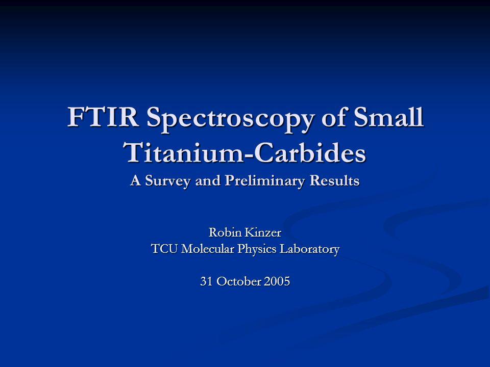 FTIR Spectroscopy of Small Titanium-Carbides A Survey and Preliminary Results Robin Kinzer TCU Molecular Physics Laboratory 31 October 2005