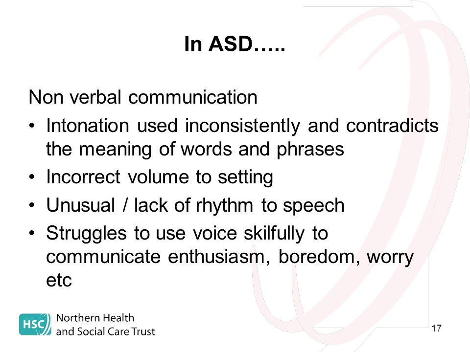 17 In ASD….. Non verbal communication Intonation used inconsistently and contradicts the meaning of words and phrases Incorrect volume to setting Unus