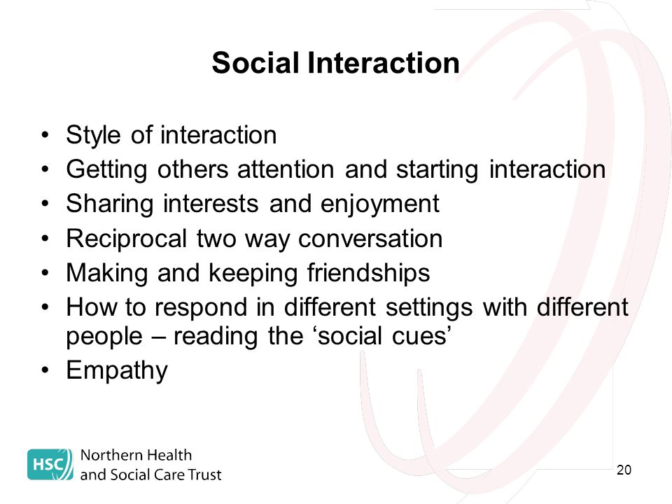 20 Social Interaction Style of interaction Getting others attention and starting interaction Sharing interests and enjoyment Reciprocal two way conversation Making and keeping friendships How to respond in different settings with different people – reading the 'social cues' Empathy